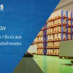 ถึงเวลาหรือยัง ? ที่จะนำ AGV เข้ามาใช้ในคลังสินค้าของคุณ