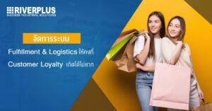 จัดการระบบ Fulfillment และ Logistics ให้คงที่ Customer Loyalty เกิดได้ไม่ยาก